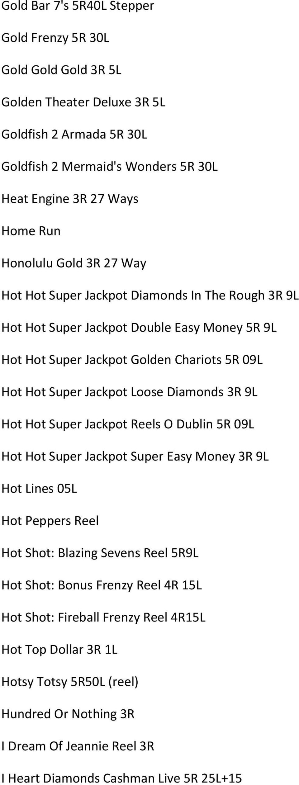 Loose Diamonds 3R 9L Hot Hot Super Jackpot Reels O Dublin 5R 09L Hot Hot Super Jackpot Super Easy Money 3R 9L Hot Lines 05L Hot Peppers Reel Hot Shot: Blazing Sevens Reel 5R9L Hot Shot: