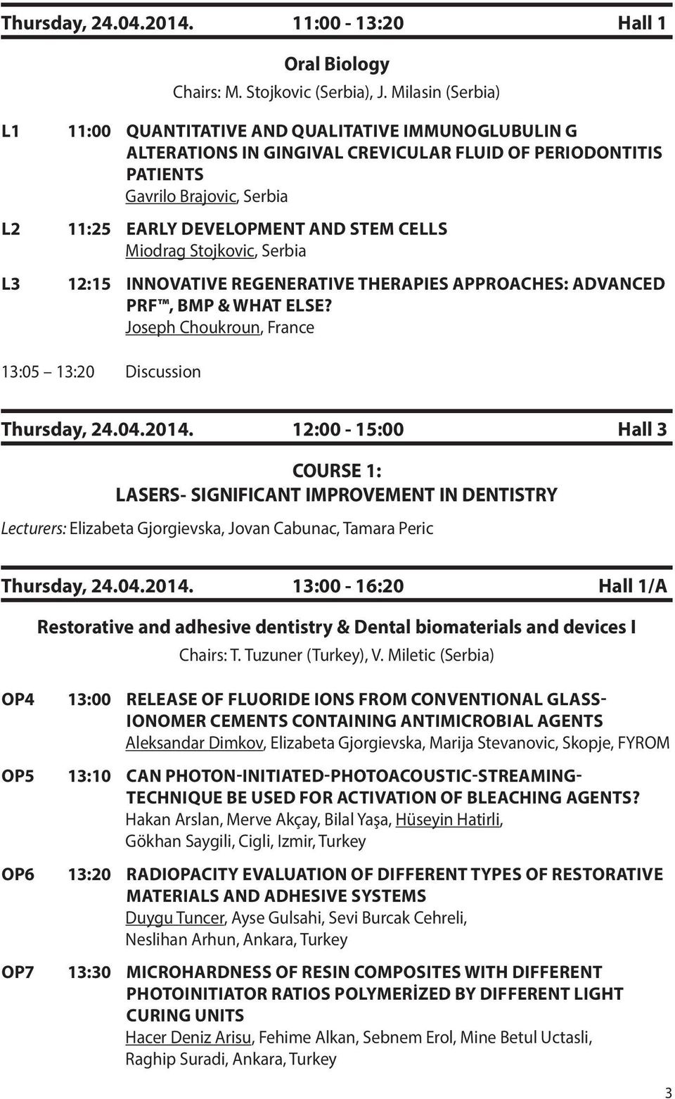 CELLS Miodrag Stojkovic, Serbia L3 12:15 INNOVATIVE REGENERATIVE THERAPIES APPROACHES: ADVANCED PRF, BMP & WHAT ELSE? Joseph Choukroun, France 13:05 13:20 Discussion Thursday, 24.04.2014.