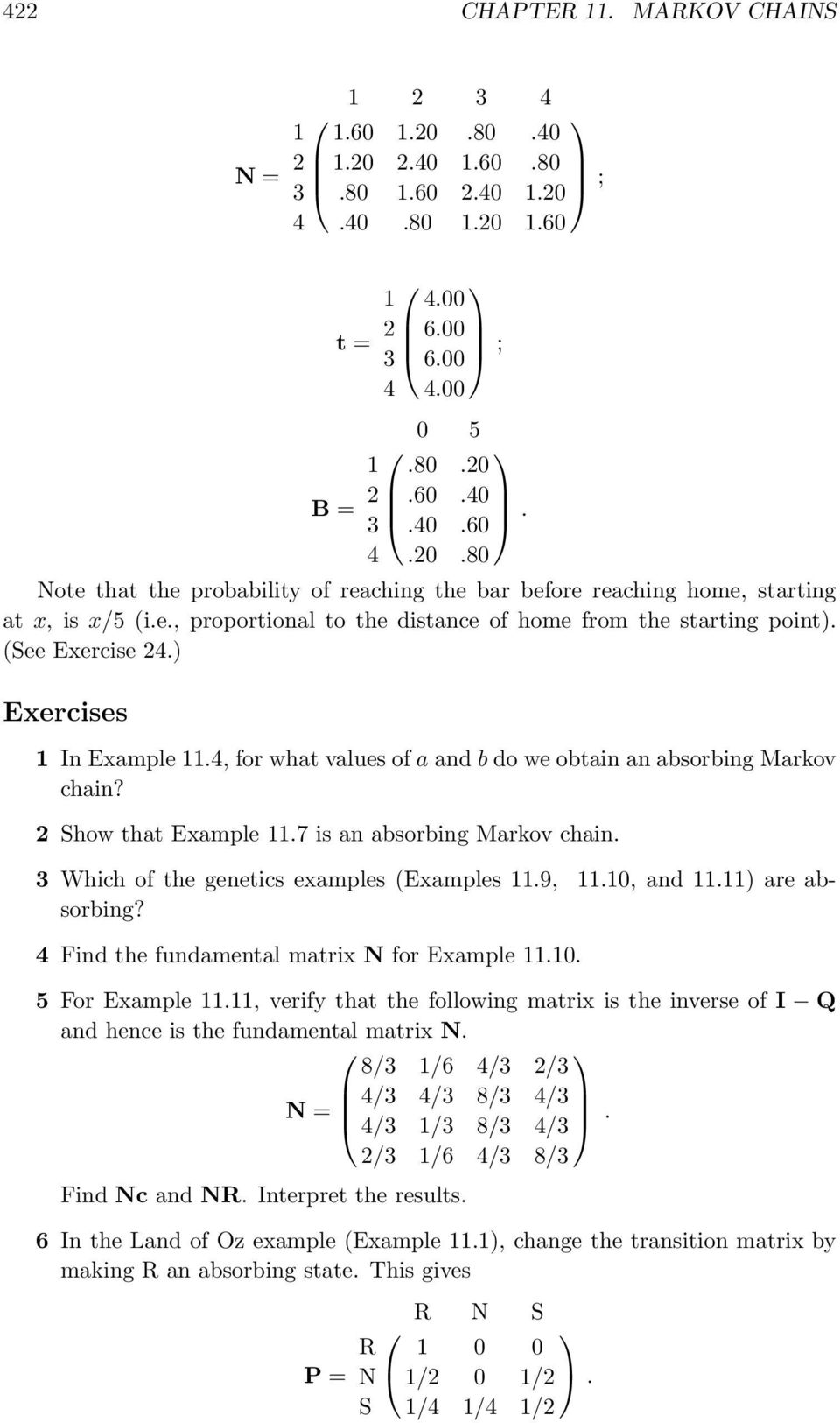 2 Show that Example 11.7 is an absorbing Markov chain. 3 Which of the genetics examples (Examples 11.9, 11.10, and 11.11) are absorbing? 4 Find the fundamental matrix N for Example 11.10. 5 For Example 11.