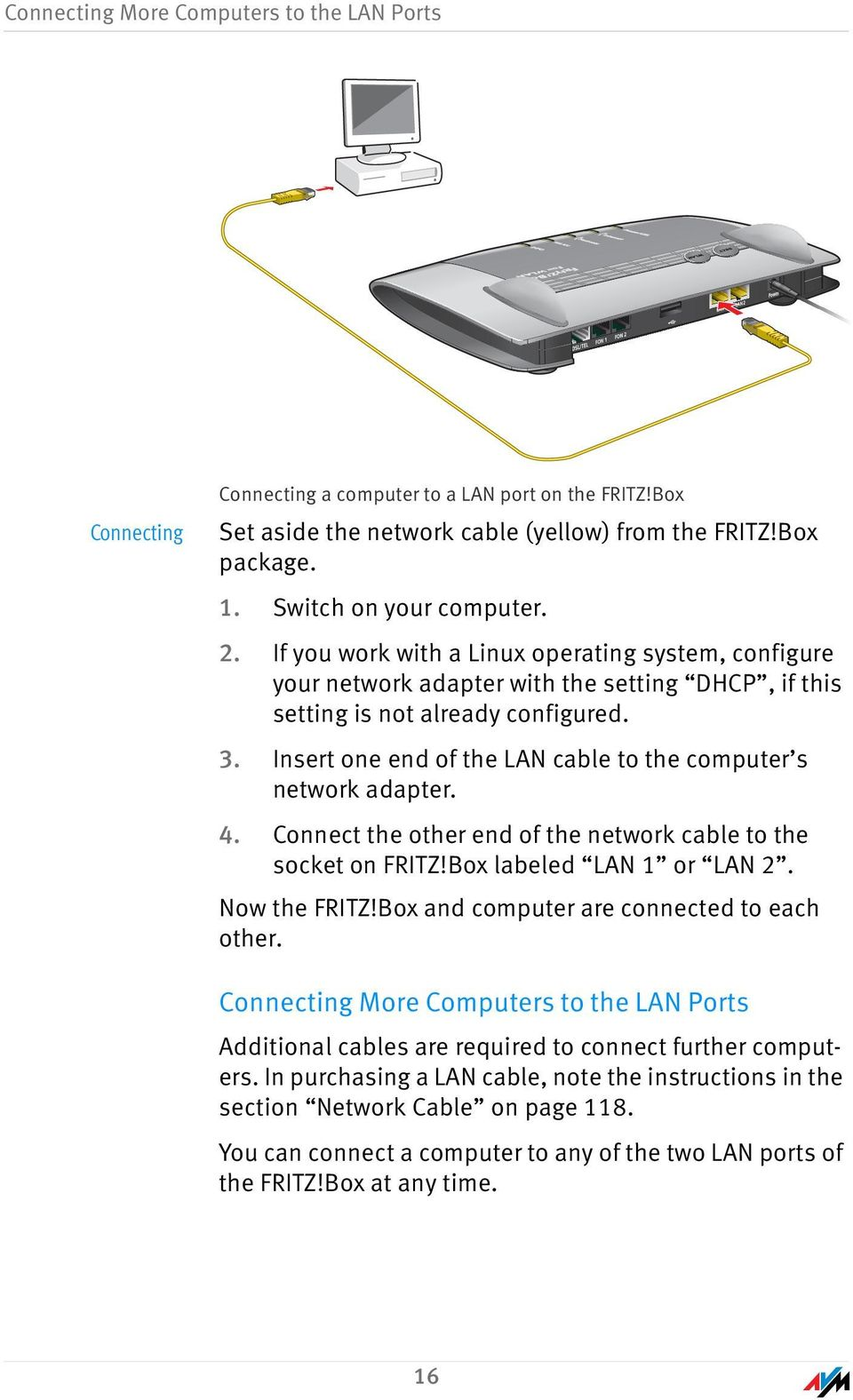 Insert one end of the LAN cable to the computer s network adapter. 4. Connect the other end of the network cable to the socket on FRITZ!Box labeled LAN 1 or LAN 2. Now the FRITZ!
