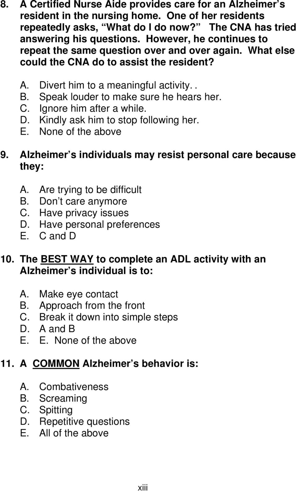 Speak louder to make sure he hears her. C. Ignore him after a while. D. Kindly ask him to stop following her. E. None of the above 9. Alzheimer s individuals may resist personal care because they: A.