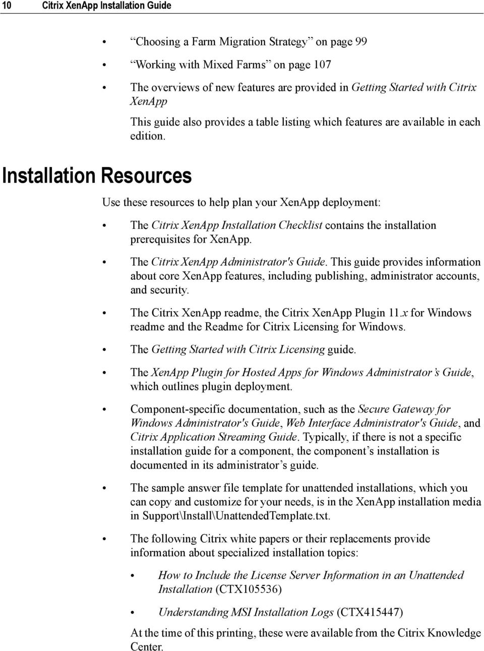 Use these resources to help plan your XenApp deployment: The Citrix XenApp Installation Checklist contains the installation prerequisites for XenApp. The Citrix XenApp Administrator's Guide.