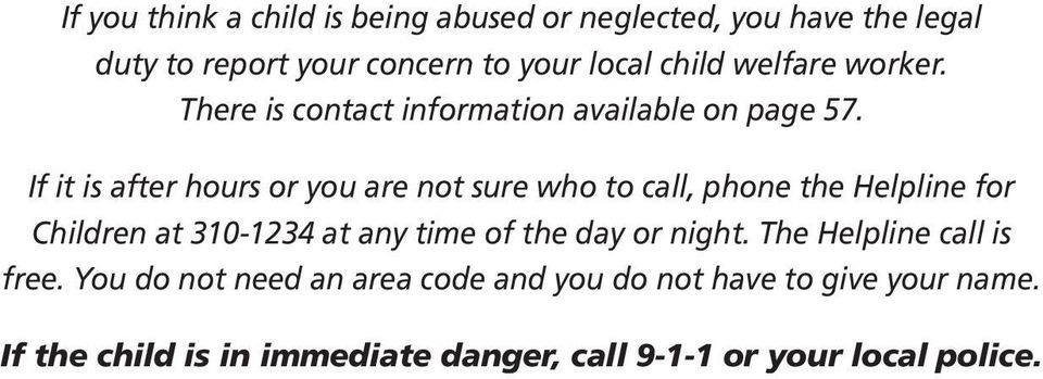 If it is after hours or you are not sure who to call, phone the Helpline for Children at 310-1234 at any time of the