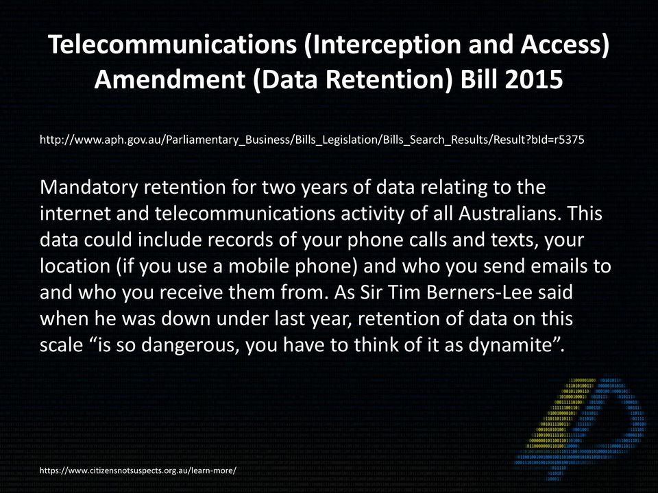 bid=r5375 Mandatory retention for two years of data relating to the internet and telecommunications activity of all Australians.