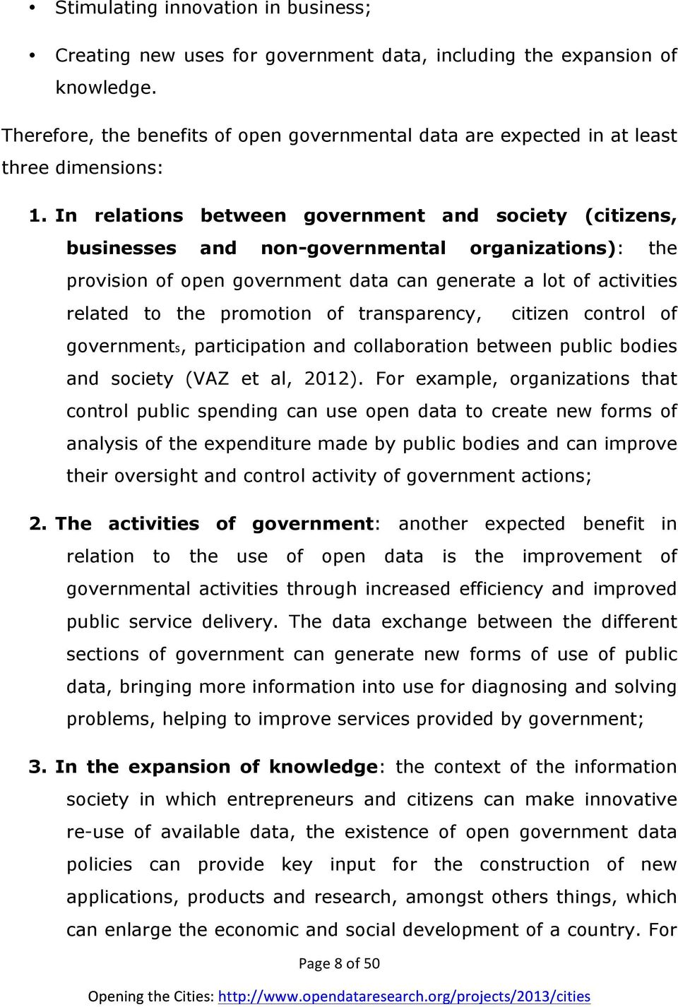In relations between government and society (citizens, businesses and non-governmental organizations): the provision of open government data can generate a lot of activities related to the promotion