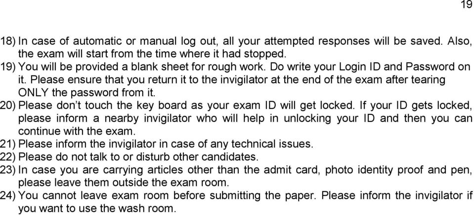 Please ensure that you return it to the invigilator at the end of the exam after tearing ONLY the password from it. 20) Please don t touch the key board as your exam ID will get locked.