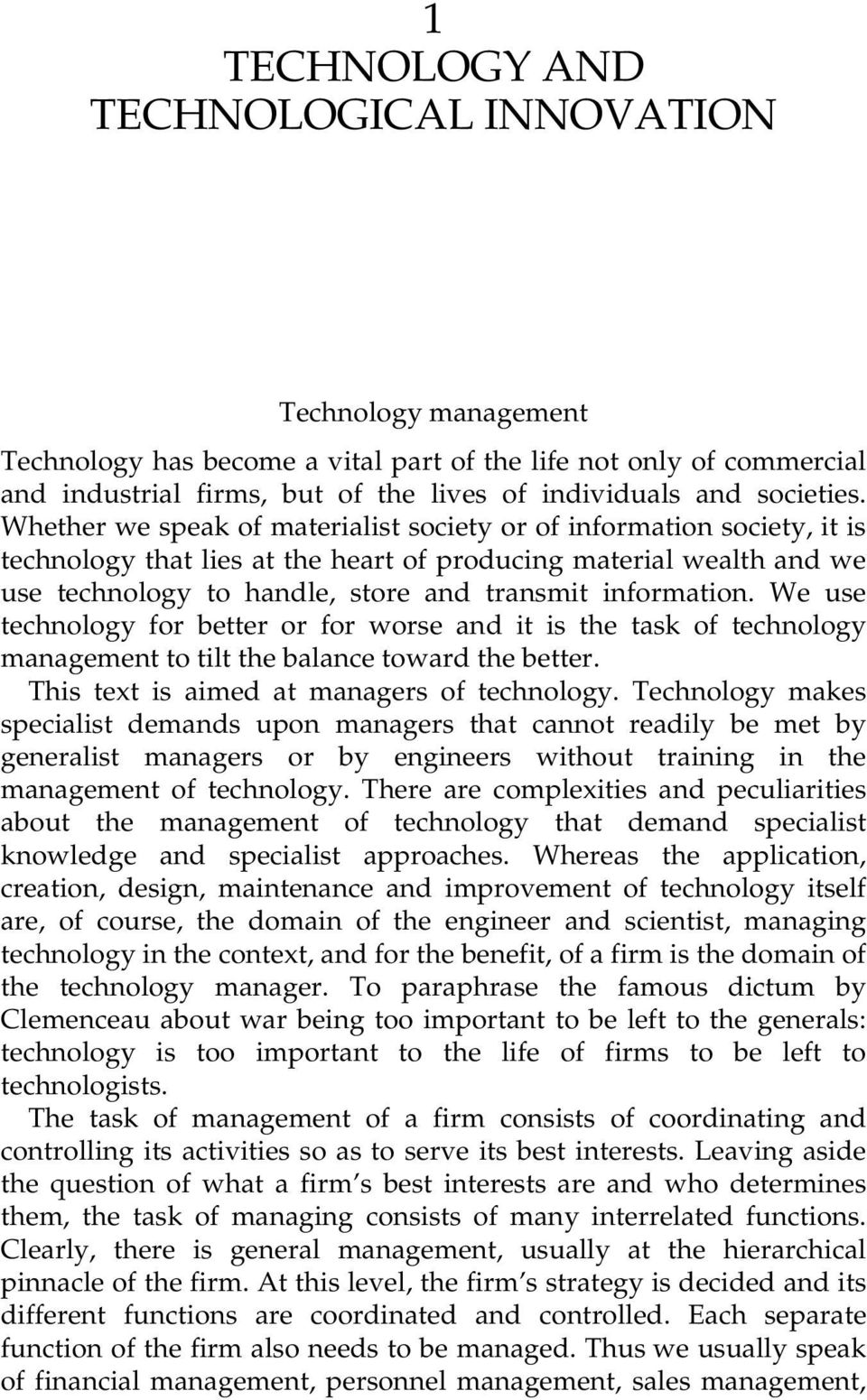Whether we speak of materialist society or of information society, it is technology that lies at the heart of producing material wealth and we use technology to handle, store and transmit information.