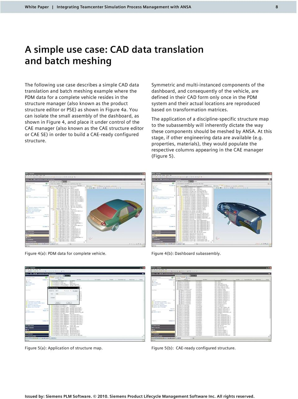 You can isolate the small assembly of the dashboard, as shown in Figure 4, and place it under control of the CAE manager (also known as the CAE structure editor or CAE SE) in order to build a