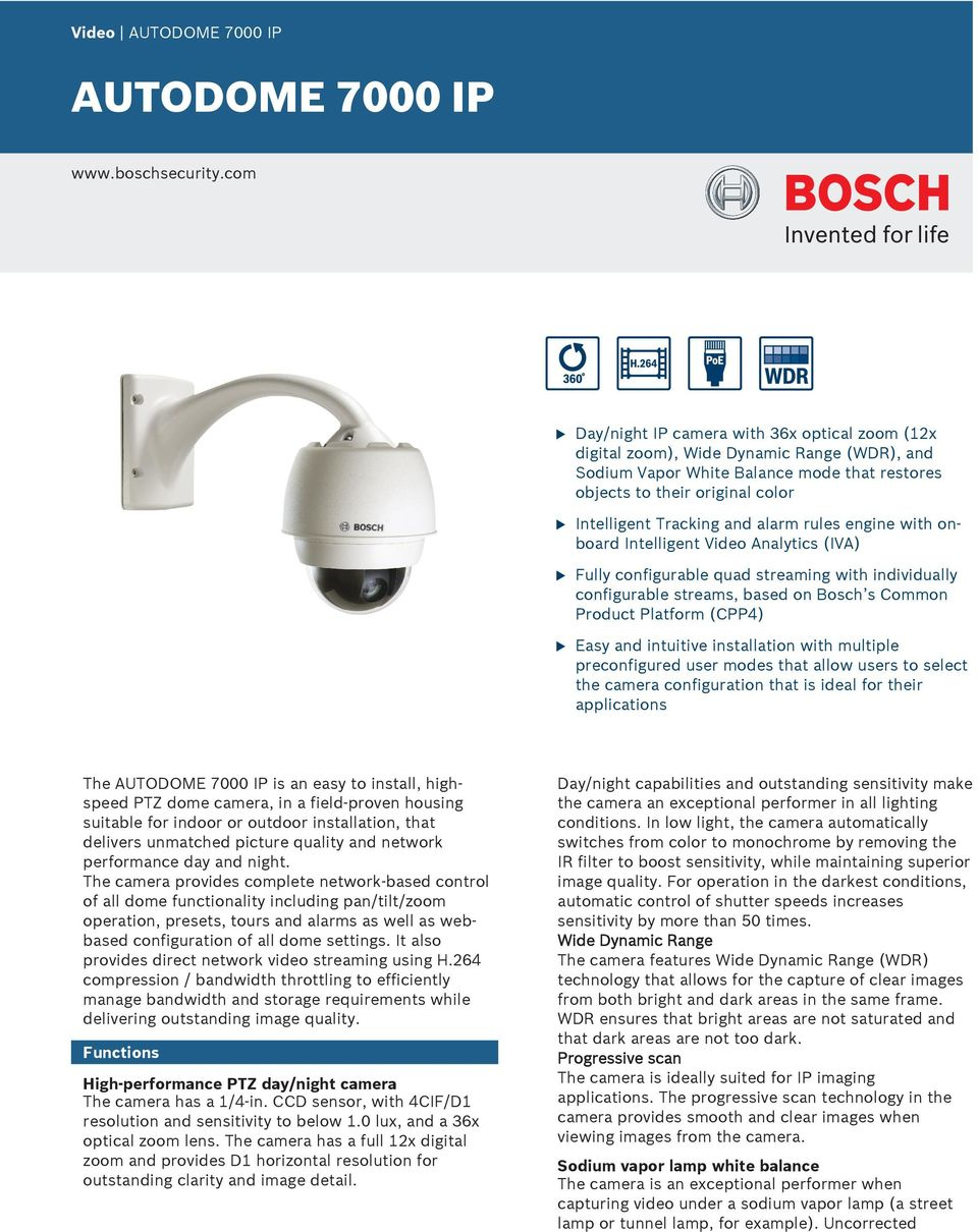 Tracking and alarm rules engine with onboard Intelligent Video Analytics (IVA) Fully configurable quad streaming with individually configurable streams, based on Bosch s Common Product Platform