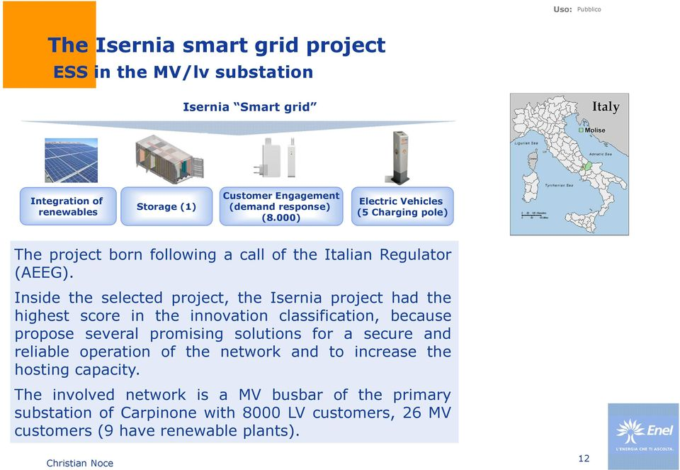 Inside the selected project, the Isernia project had the highest score in the innovation classification, because propose several promising solutions for a secure