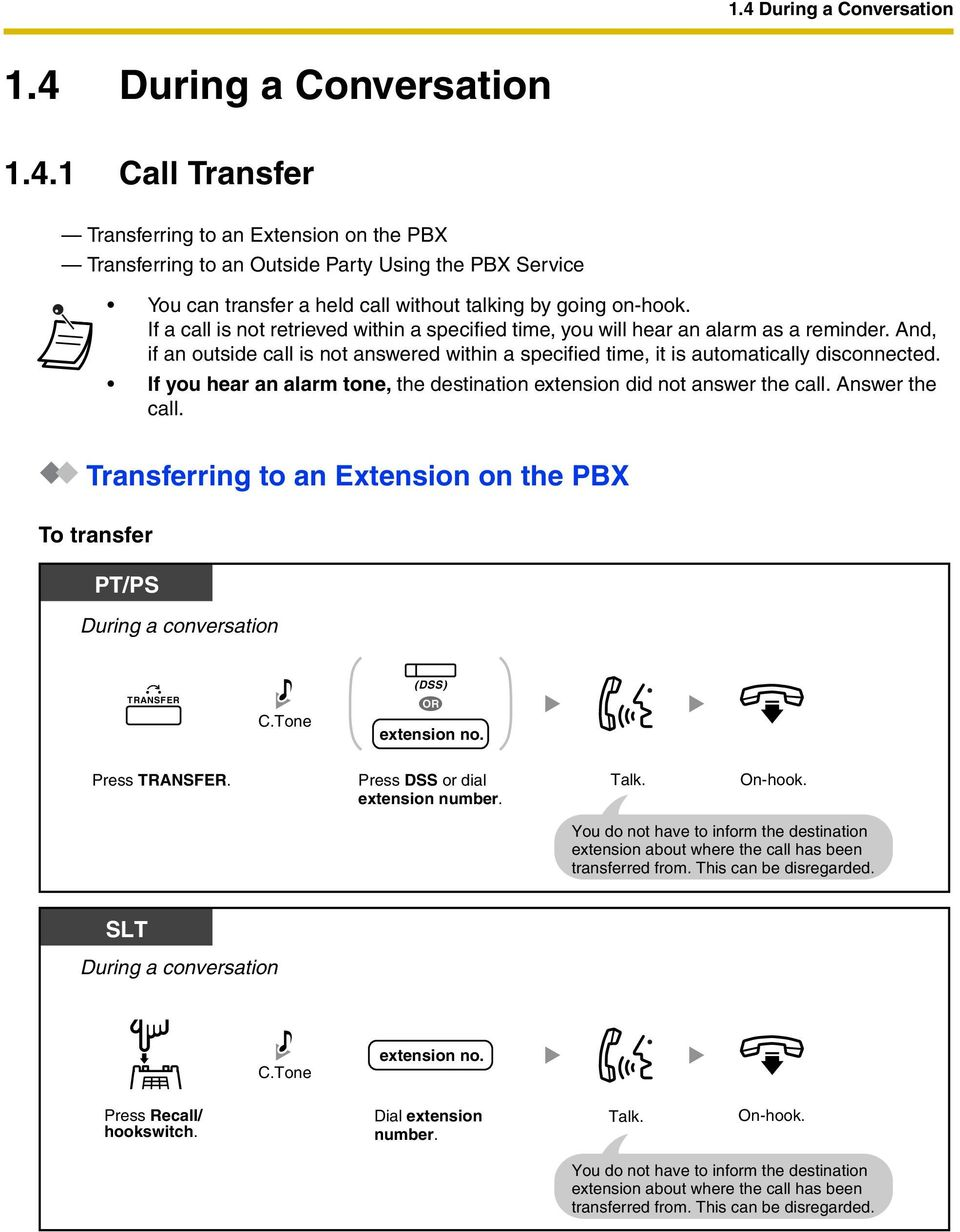 If you hear an alarm tone, the destination extension did not answer the call. Answer the call. Transferring to an Extension on the PBX To transfer PT/PS TRANSFER (DSS) extension no. Press TRANSFER.