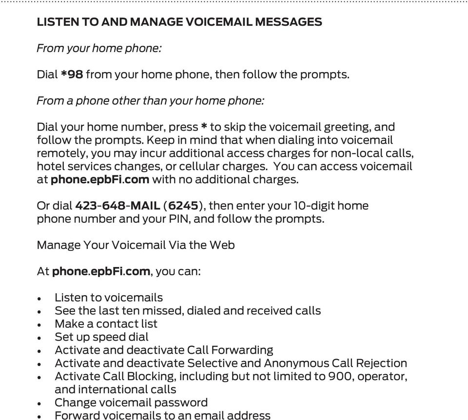 Keep in mind that when dialing into voicemail remotely, you may incur additional access charges for non-local calls, hotel services changes, or cellular charges. You can access voicemail at phone.
