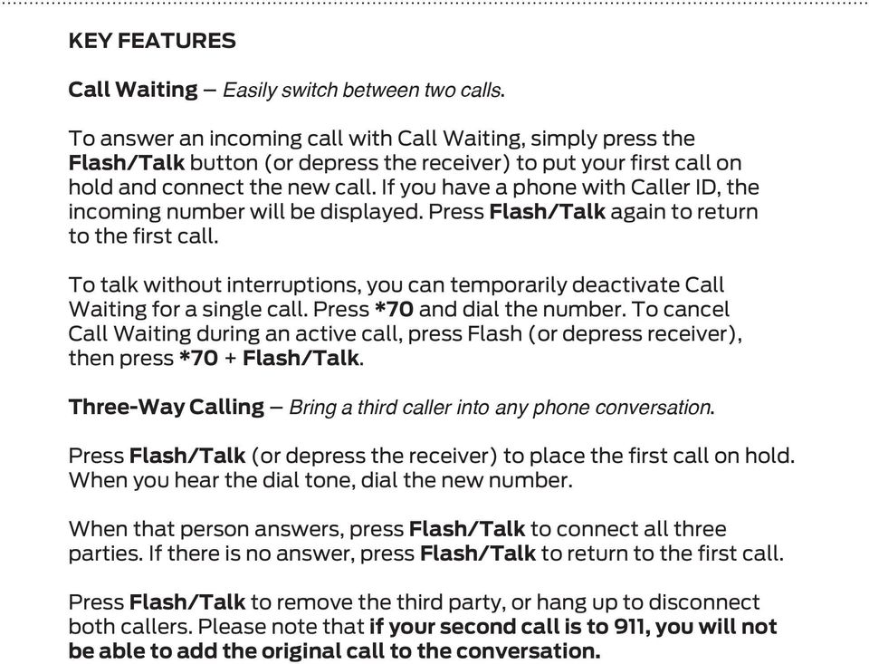 If you have a phone with Caller ID, the incoming number will be displayed. Press Flash/Talk again to return to the first call.