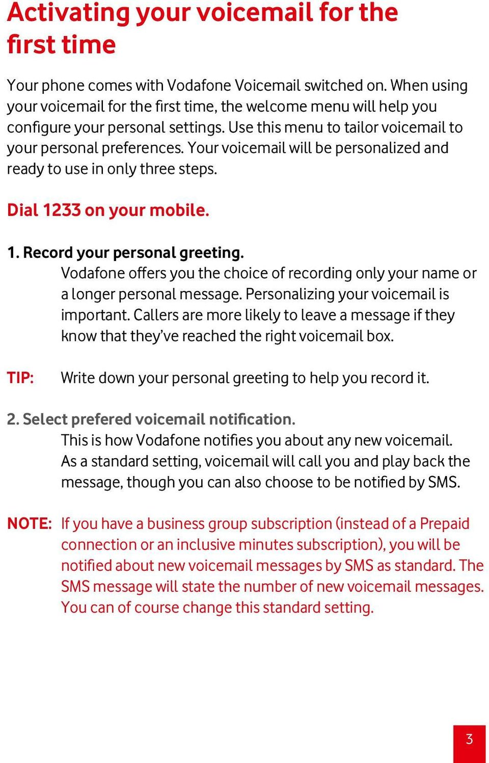 Your voicemail will be personalized and ready to use in only three steps. Dial 1233 on your mobile. 1. Record your personal greeting.