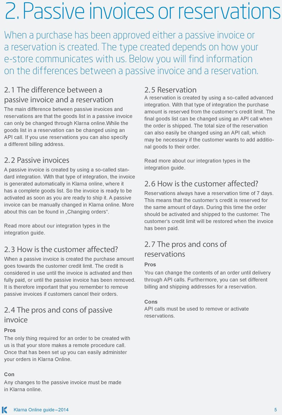 1 The difference between a passive invoice and a reservation The main difference between passive invoices and reservations are that the goods list in a passive invoice can only be changed through