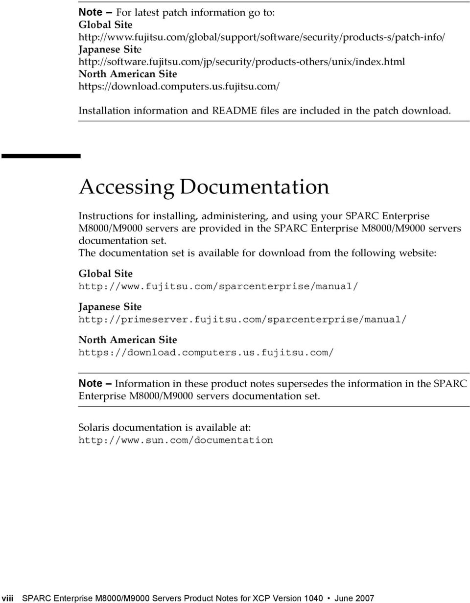 Accessing Documentation Instructions for installing, administering, and using your SPARC Enterprise M8000/M9000 servers are provided in the SPARC Enterprise M8000/M9000 servers documentation set.