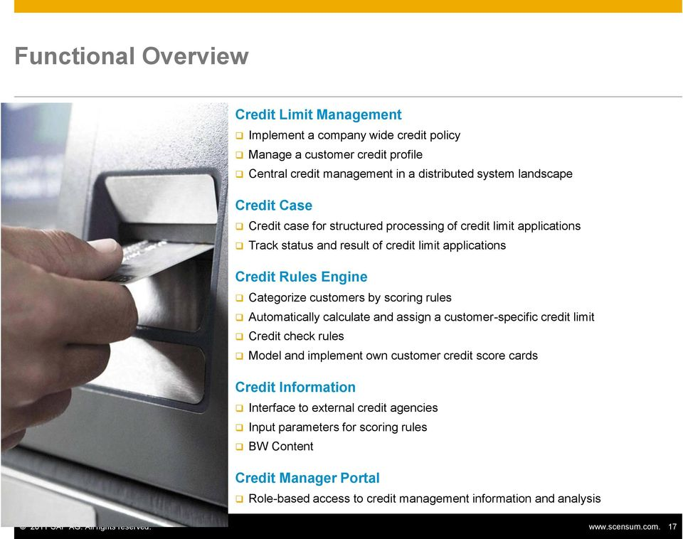 Automatically calculate and assign a customer-specific credit limit Credit check rules Model and implement own customer credit score cards Credit Information Interface to external credit