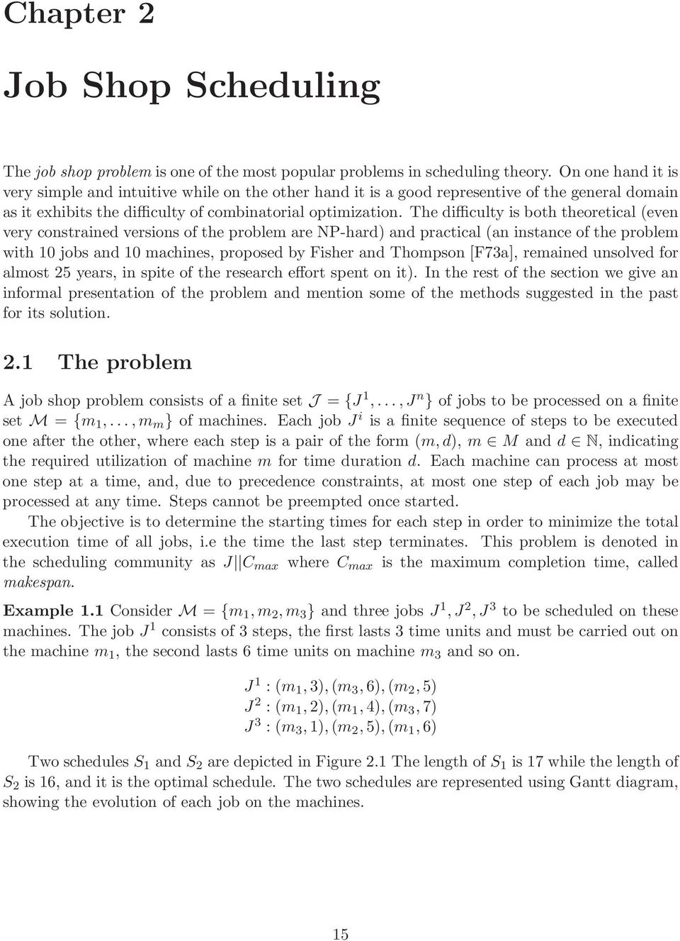 The difficulty is both theoretical (even very constrained versions of the problem are NP-hard) and practical (an instance of the problem with 1 jobs and 1 machines, proposed by Fisher and Thompson
