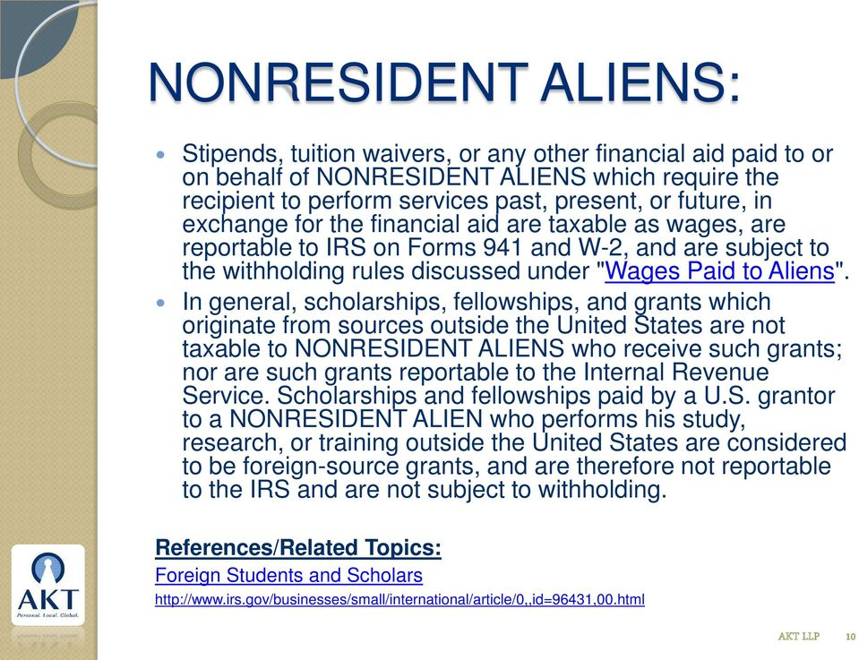 In general, scholarships, fellowships, and grants which originate from sources outside the United States are not taxable to NONRESIDENT ALIENS who receive such grants; nor are such grants reportable