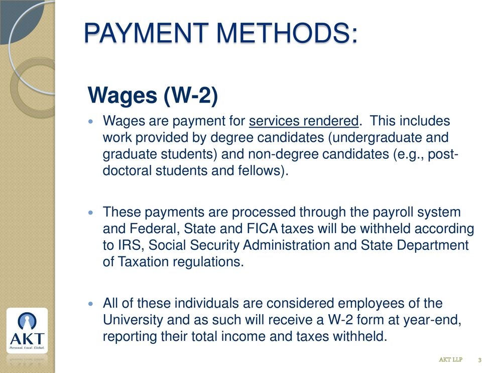 These payments are processed through the payroll system and Federal, State and FICA taxes will be withheld according to IRS, Social Security
