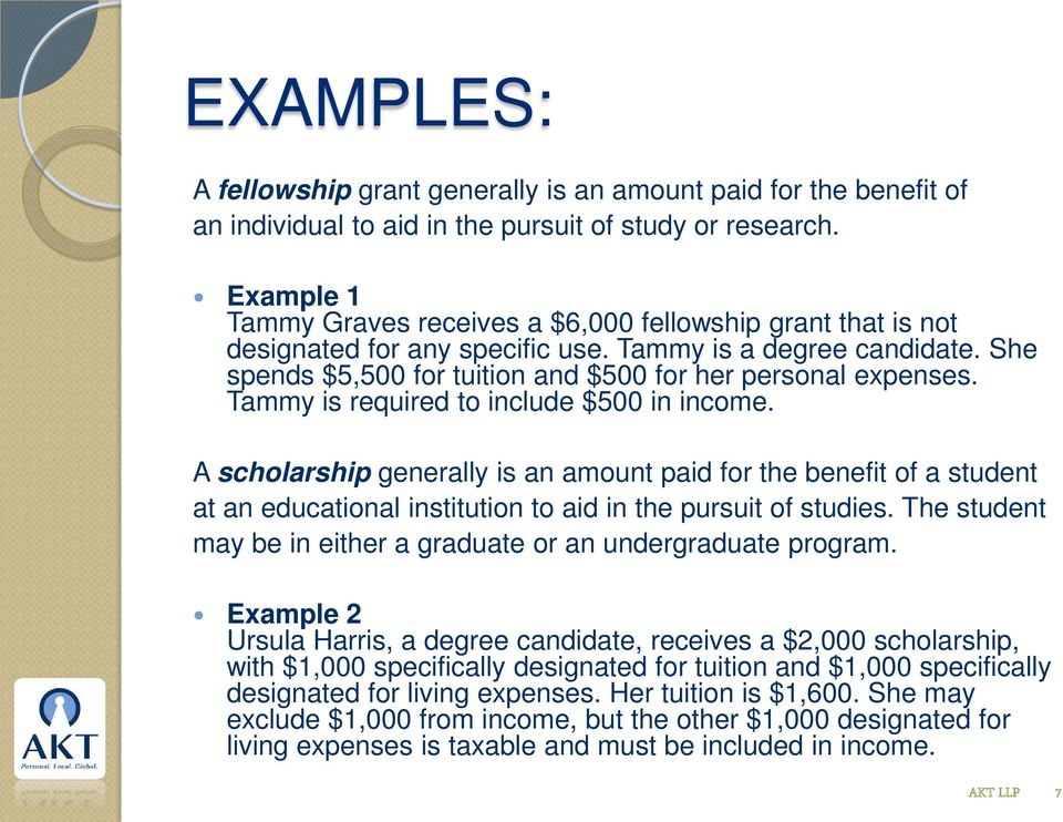Tammy is required to include $500 in income. A scholarship generally is an amount paid for the benefit of a student at an educational institution to aid in the pursuit of studies.