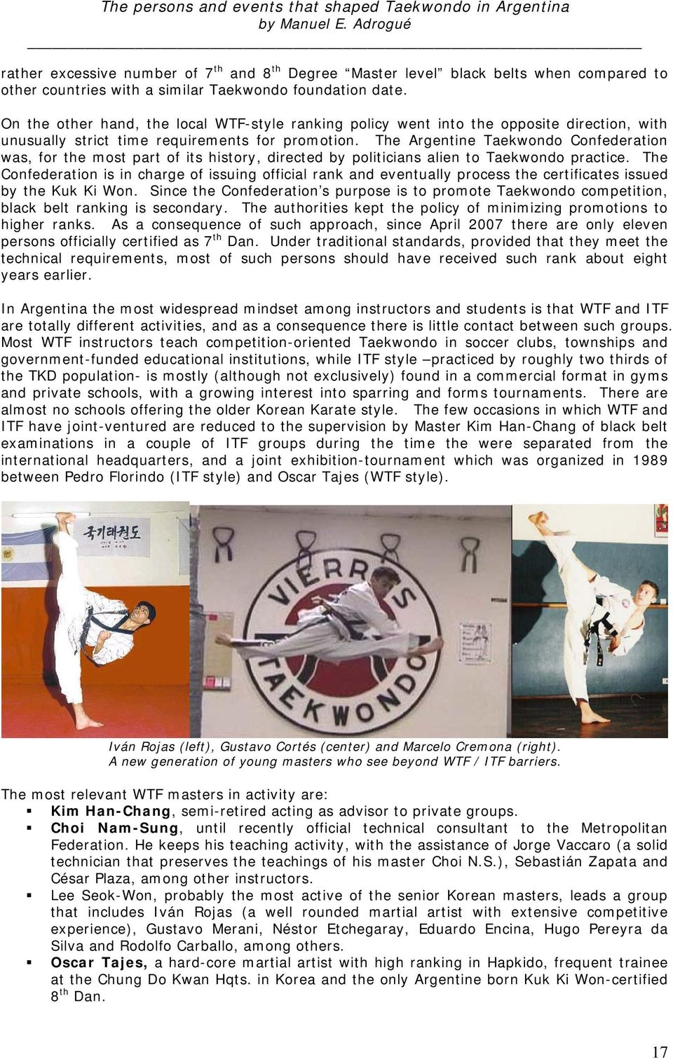 The Argentine Taekwondo Confederation was, for the most part of its history, directed by politicians alien to Taekwondo practice.