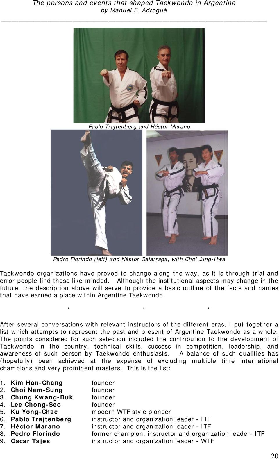 Although the institutional aspects may change in the future, the description above will serve to provide a basic outline of the facts and names that have earned a place within Argentine Taekwondo.