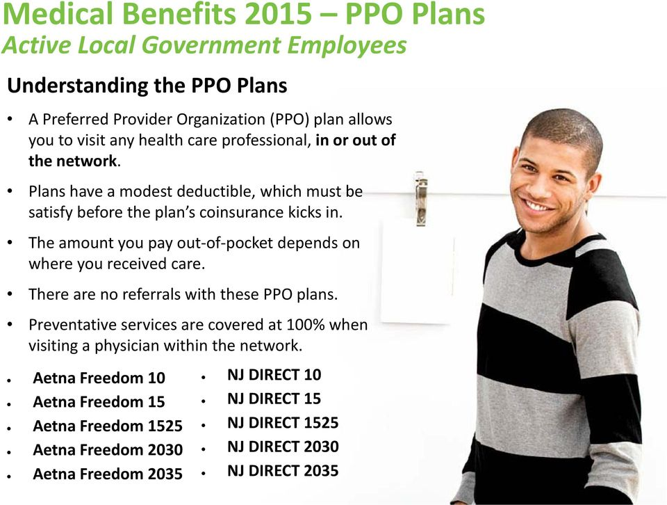 The amount you pay out of pocket depends on where you received care. There are no referrals with these PPO plans.