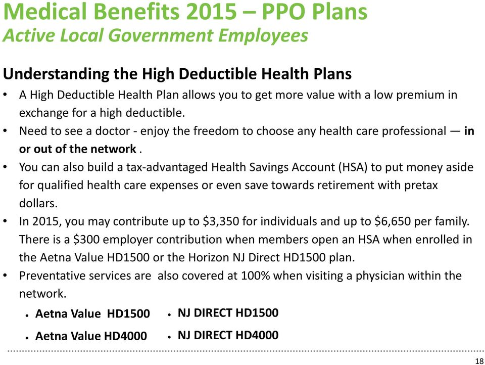 You can also build a tax advantaged Health Savings Account (HSA) to put money aside for qualified health care expenses or even save towards retirement with pretax dollars.