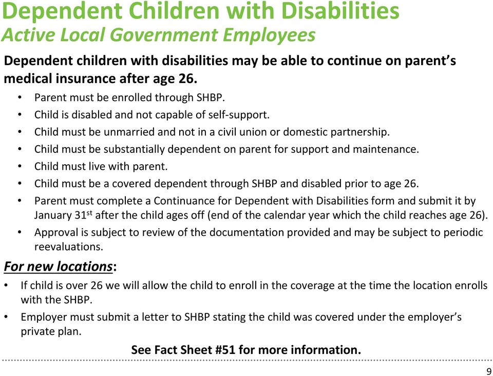 Child must be substantially dependent on parent for support and maintenance. Child must live with parent. Child must be a covered dependent through SHBP and disabled prior to age 26.