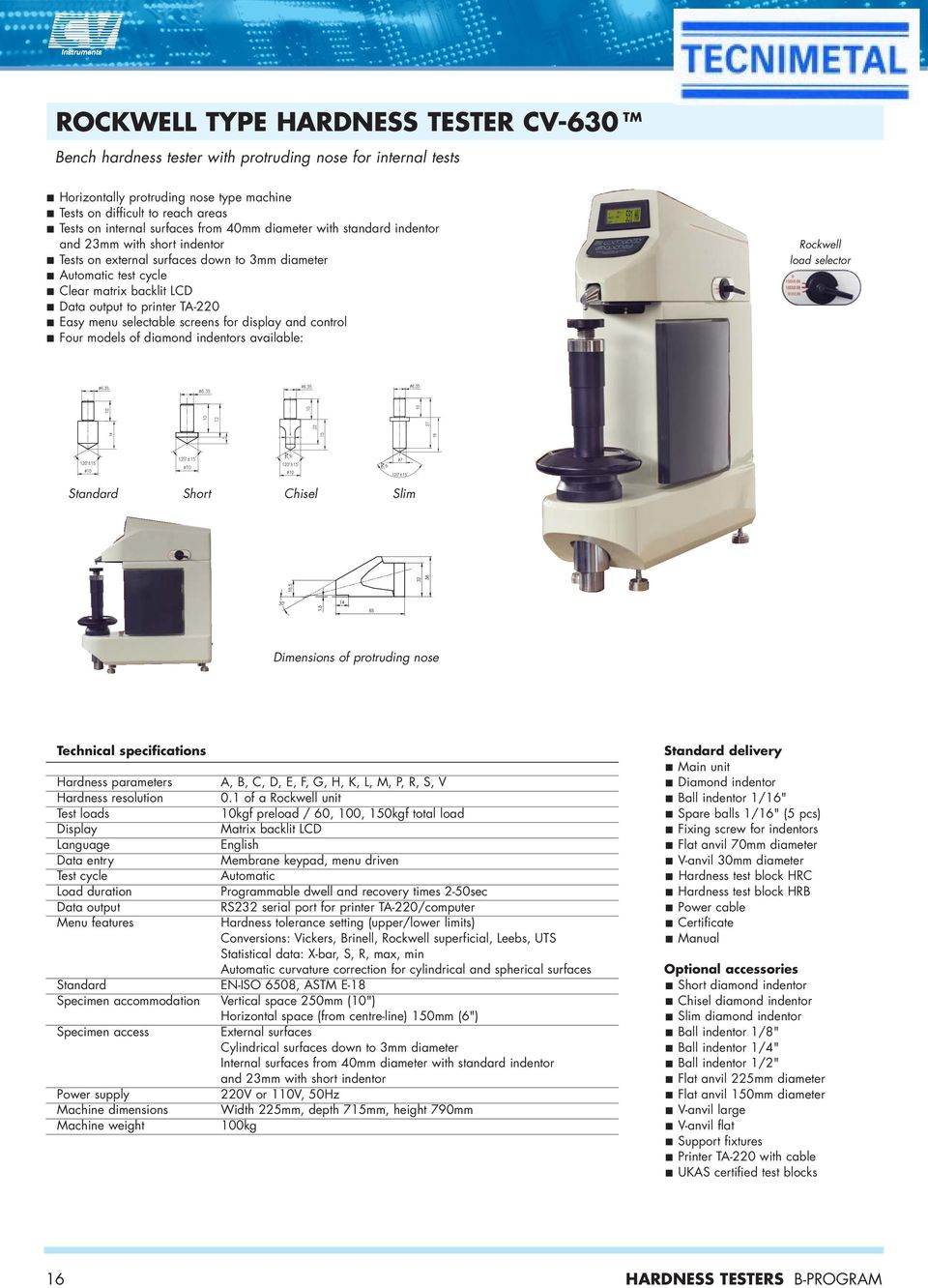 menu selectable screens for display and control Four models of diamond indentors available: Rockwell load selector Standard Short Chisel Slim Dimensions of protruding nose Hardness parameters Test