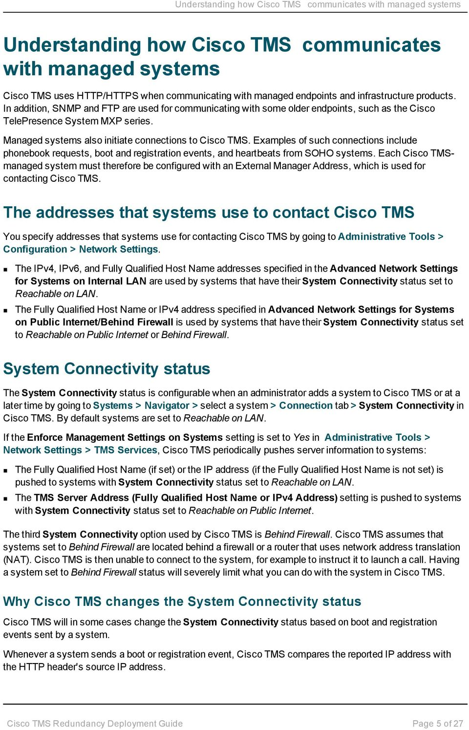 Managed systems also initiate connections to Cisco TMS. Examples of such connections include phonebook requests, boot and registration events, and heartbeats from SOHO systems.