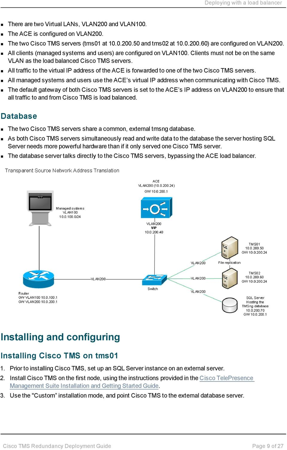 All traffic to the virtual IP address of the ACE is forwarded to one of the two Cisco TMS servers. All managed systems and users use the ACE s virtual IP address when communicating with Cisco TMS.