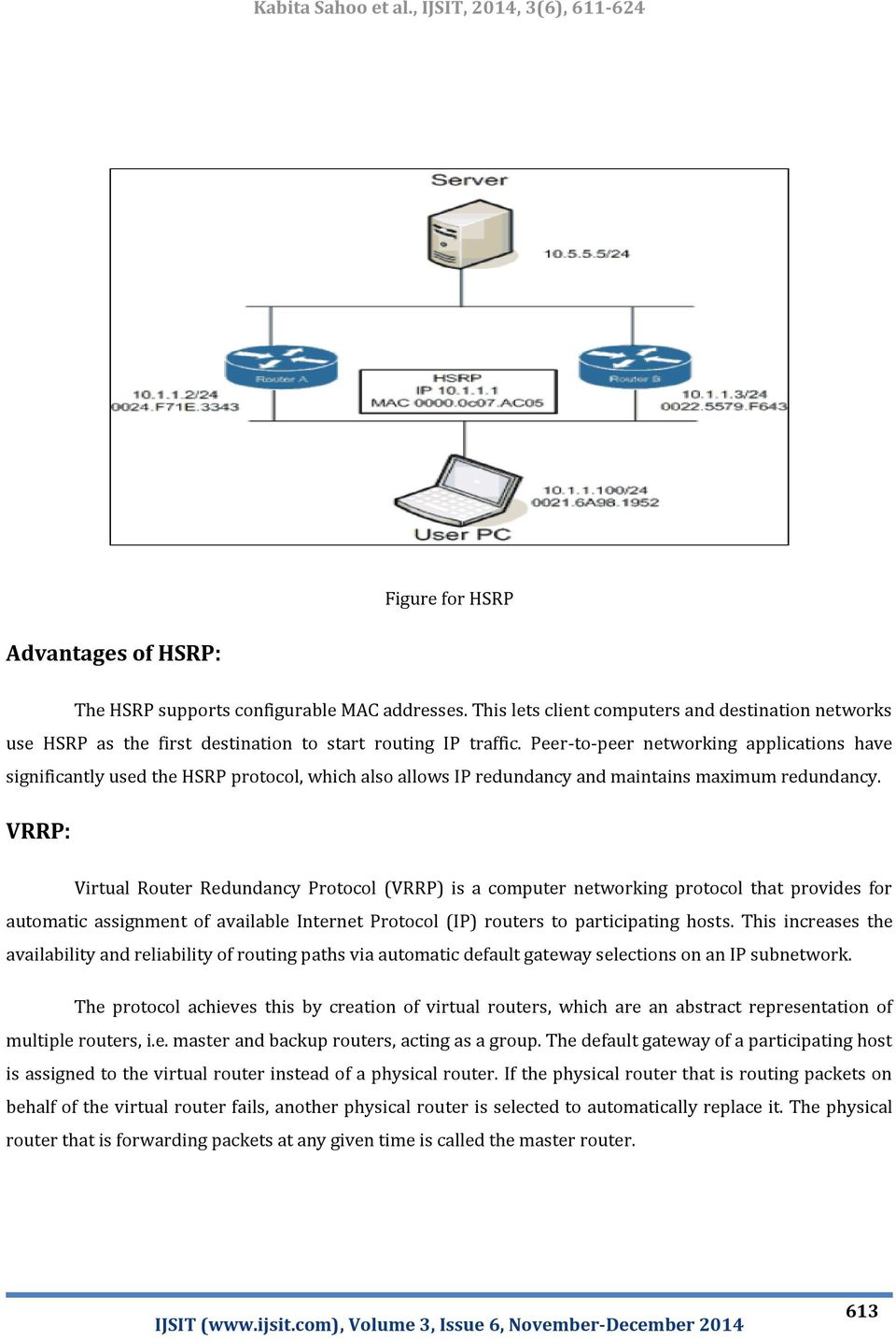 VRRP: Virtual Router Redundancy Protocol (VRRP) is a computer networking protocol that provides for automatic assignment of available Internet Protocol (IP) routers to participating hosts.