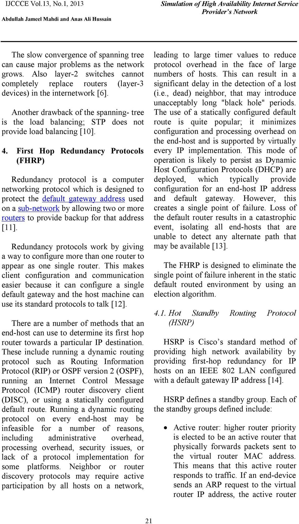 First Hop Redundancy Protocols (FHRP) Redundancy protocol is a computer networking protocol which is designed to protect the default gateway address used on a sub-network by allowing two or more