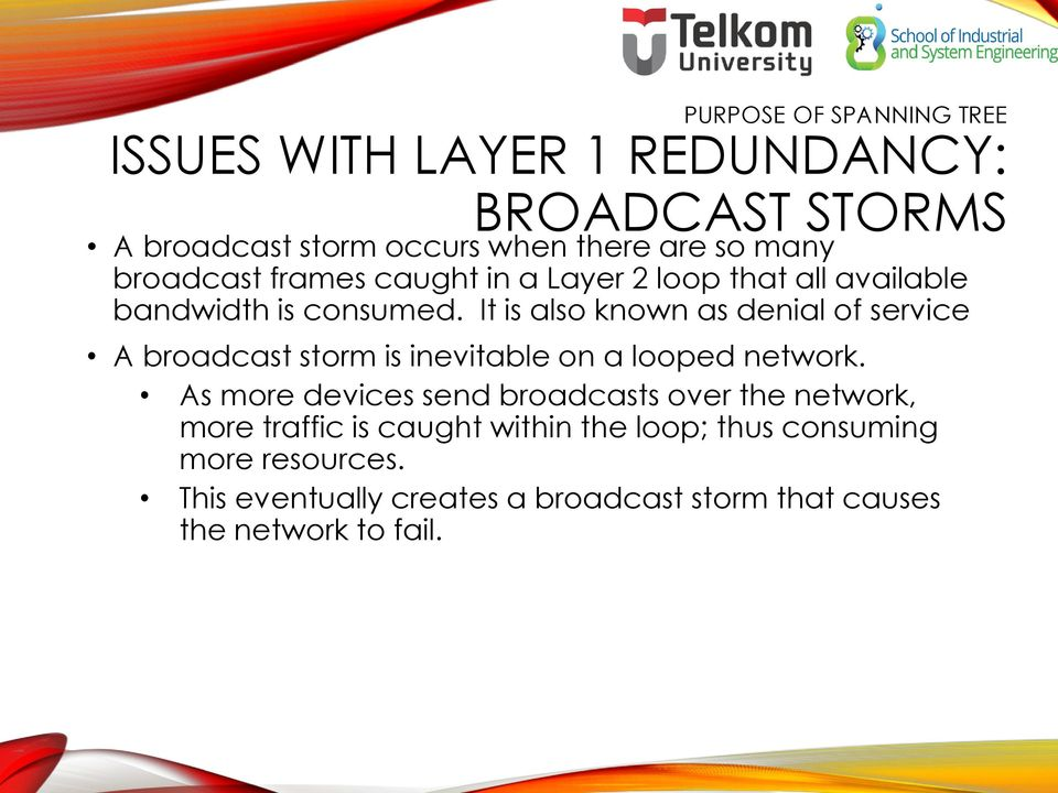 It is also known as denial of service A broadcast storm is inevitable on a looped network.