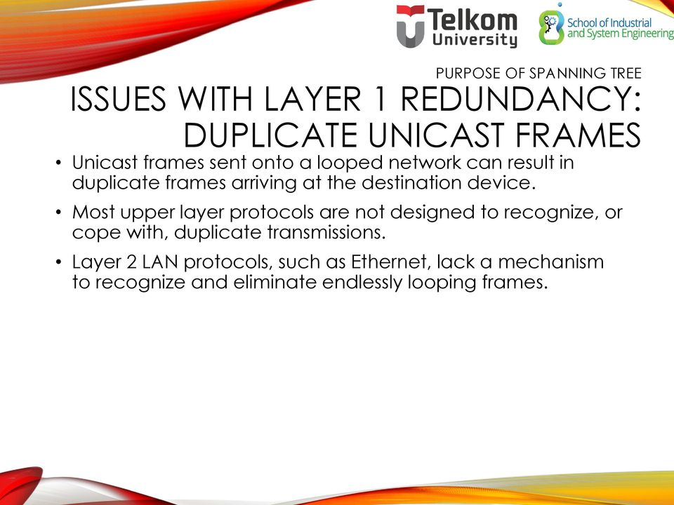 Most upper layer protocols are not designed to recognize, or cope with, duplicate transmissions.