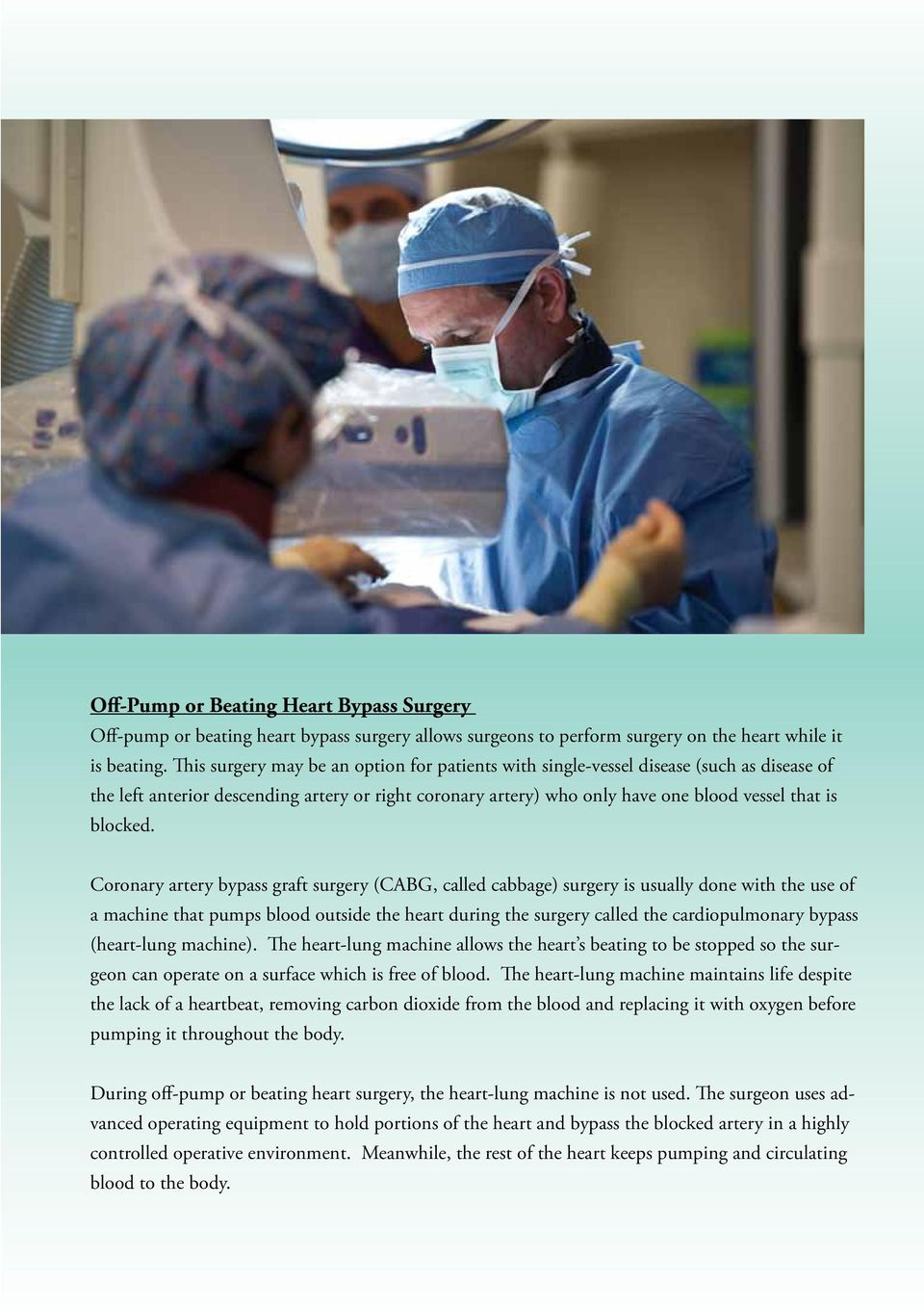 Coronary artery bypass graft surgery (CABG, called cabbage) surgery is usually done with the use of a machine that pumps blood outside the heart during the surgery called the cardiopulmonary bypass