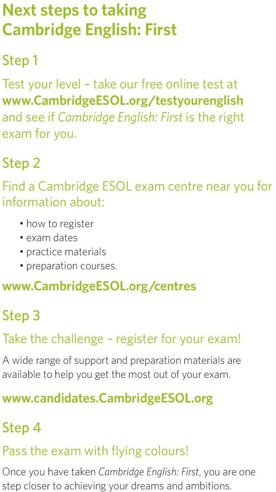 Step 2 Find a Cambridge ESOL exam centre near you for information about: how to register exam dates practice materials preparation courses. www.cambridgeesol.