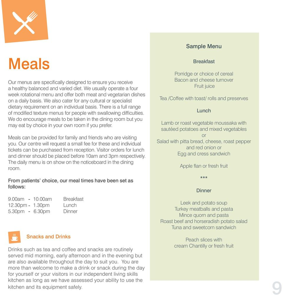 There is a full range of modified texture menus for people with swallowing difficulties. We do encourage meals to be taken in the dining room but you may eat by choice in your own room if you prefer.