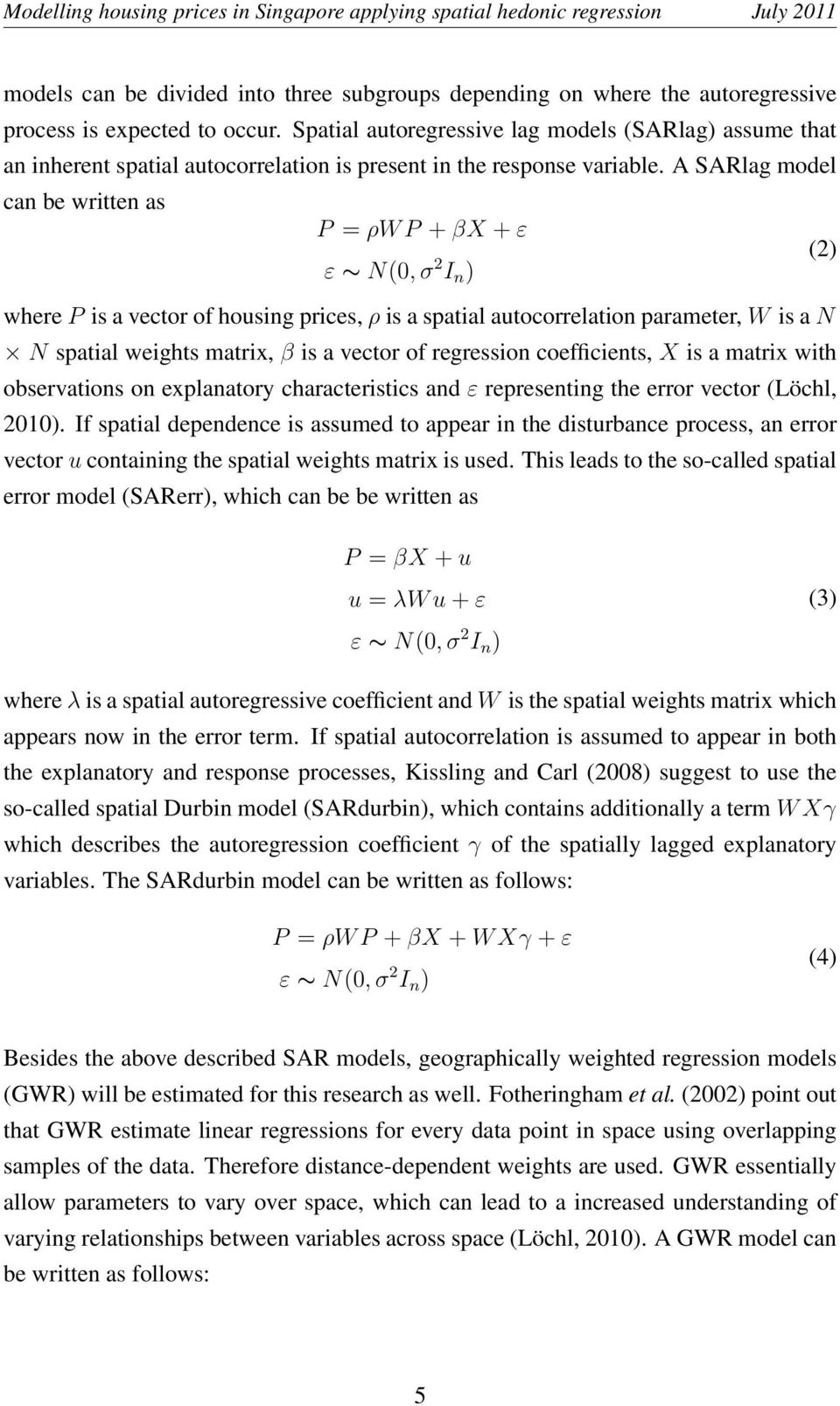 A SARlag model can be written as P = ρw P + βx + ε (2) ε N(0, σ 2 I n ) where P is a vector of housing prices, ρ is a spatial autocorrelation parameter, W is a N N spatial weights matrix, β is a