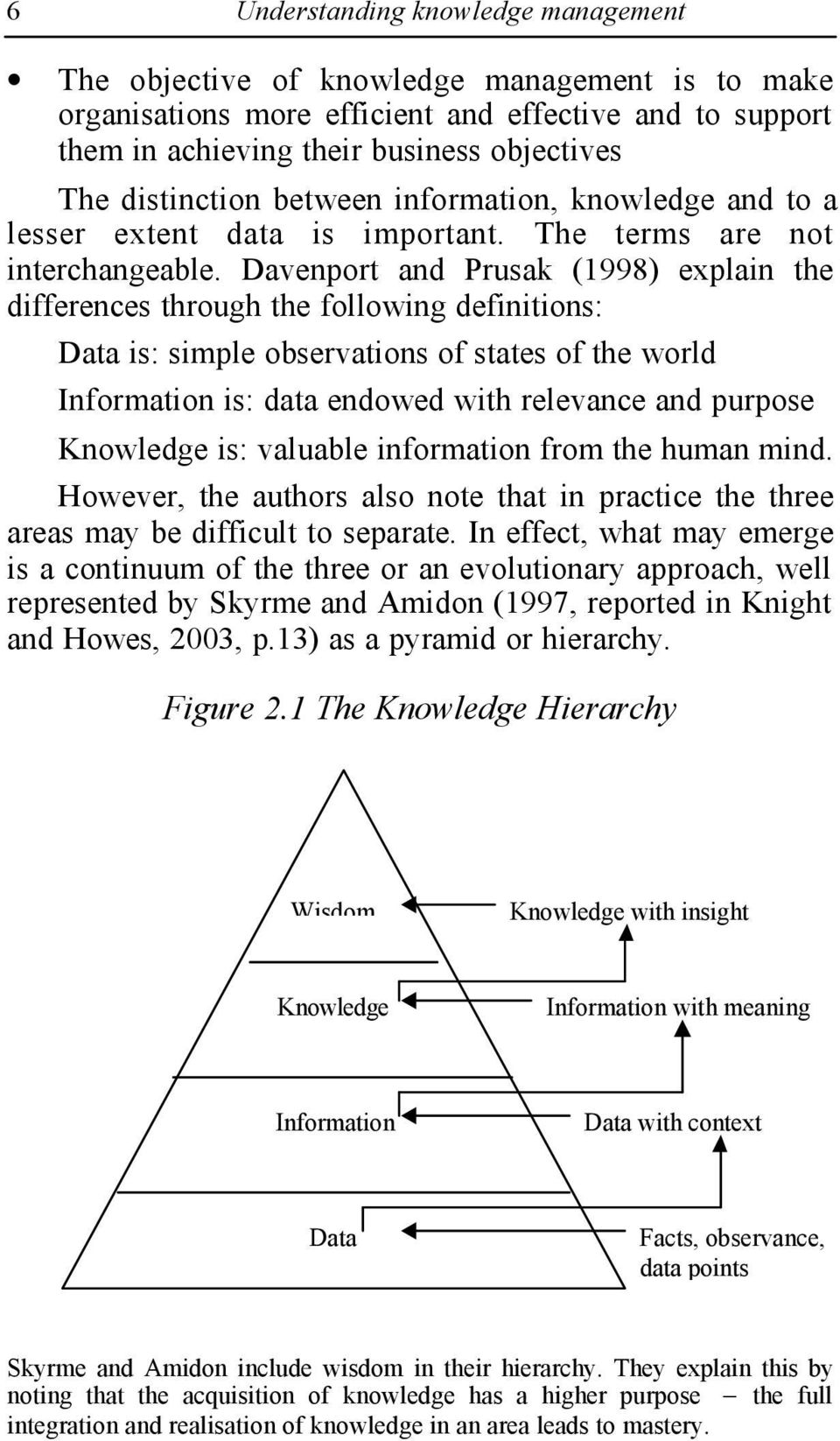 Davenport and Prusak (1998) explain the differences through the following definitions: Data is: simple observations of states of the world Information is: data endowed with relevance and purpose