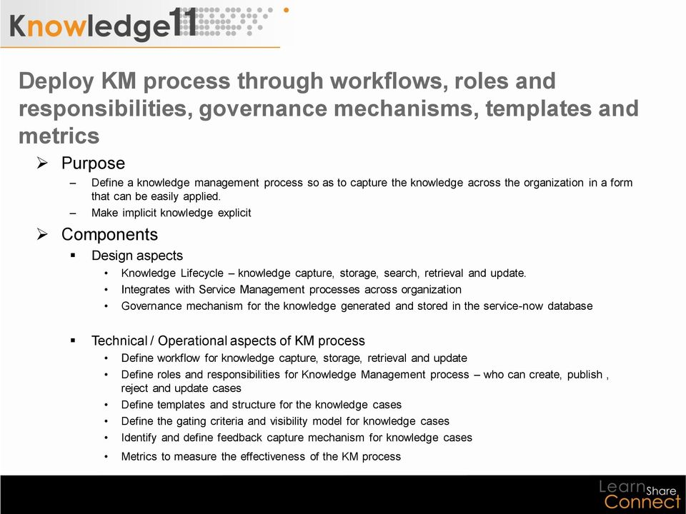 Integrates with Service Management processes across organization Governance mechanism for the knowledge generated and stored in the service-now database Technical / Operational aspects of KM process