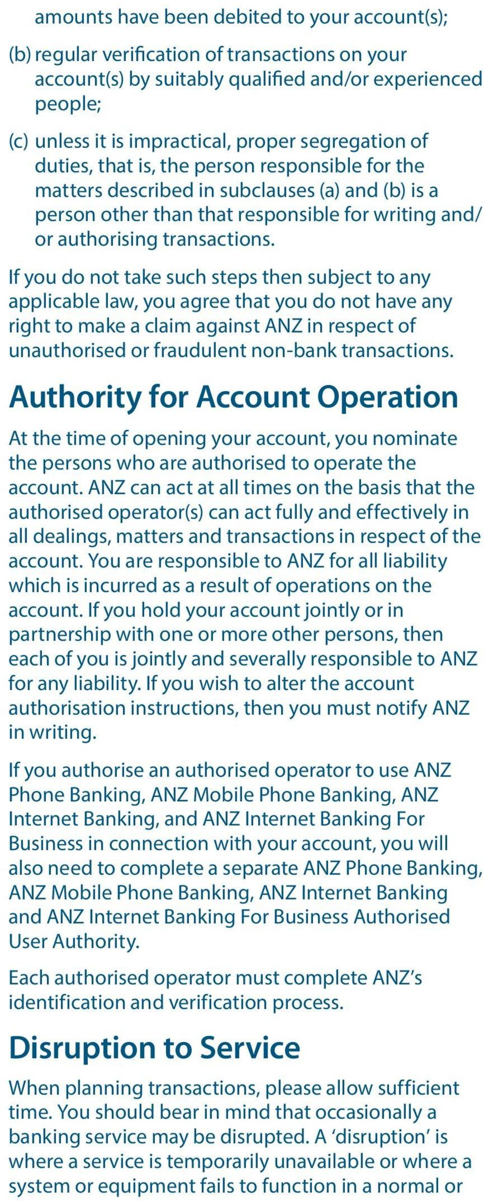 If you do not take such steps then subject to any applicable law, you agree that you do not have any right to make a claim against ANZ in respect of unauthorised or fraudulent non-bank transactions.