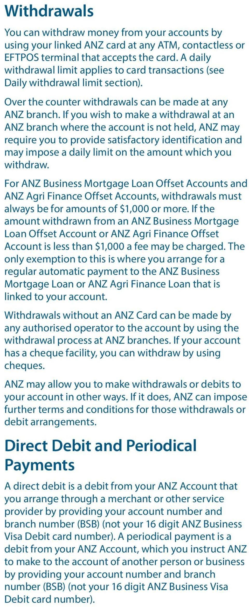 If you wish to make a withdrawal at an ANZ branch where the account is not held, ANZ may require you to provide satisfactory identification and may impose a daily limit on the amount which you