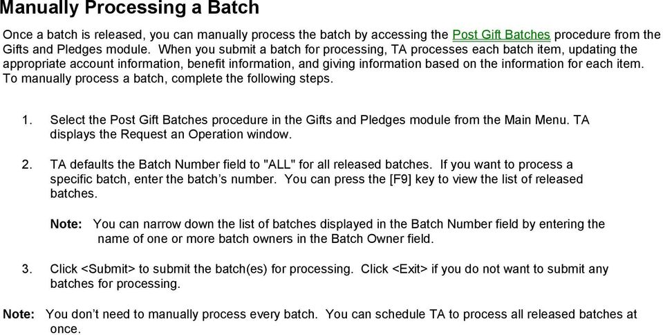 To manually process a batch, complete the following steps. 1. Select the Post Gift Batches procedure in the Gifts and Pledges module from the Main Menu. TA displays the Request an Operation window. 2.