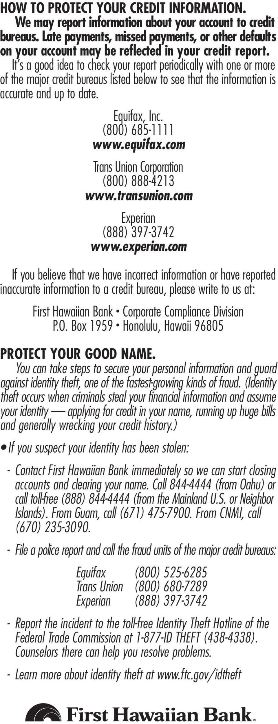 It s a good idea to check your report periodically with one or more of the major credit bureaus listed below to see that the information is accurate and up to date. Equifax, Inc. (800) 685-1111 www.