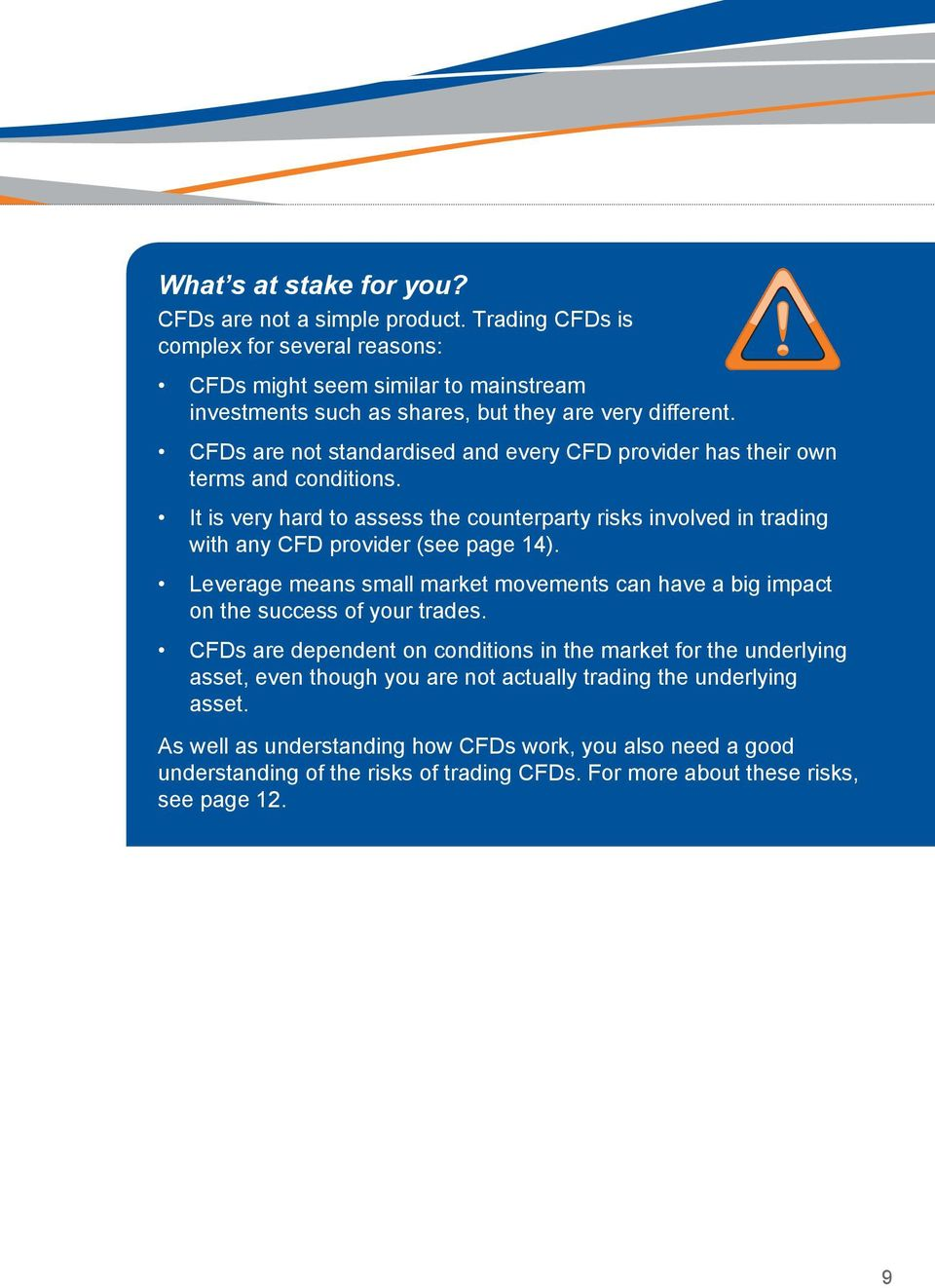 CFDs are not standardised and every CFD provider has their own terms and conditions. It is very hard to assess the counterparty risks involved in trading with any CFD provider (see page 14).