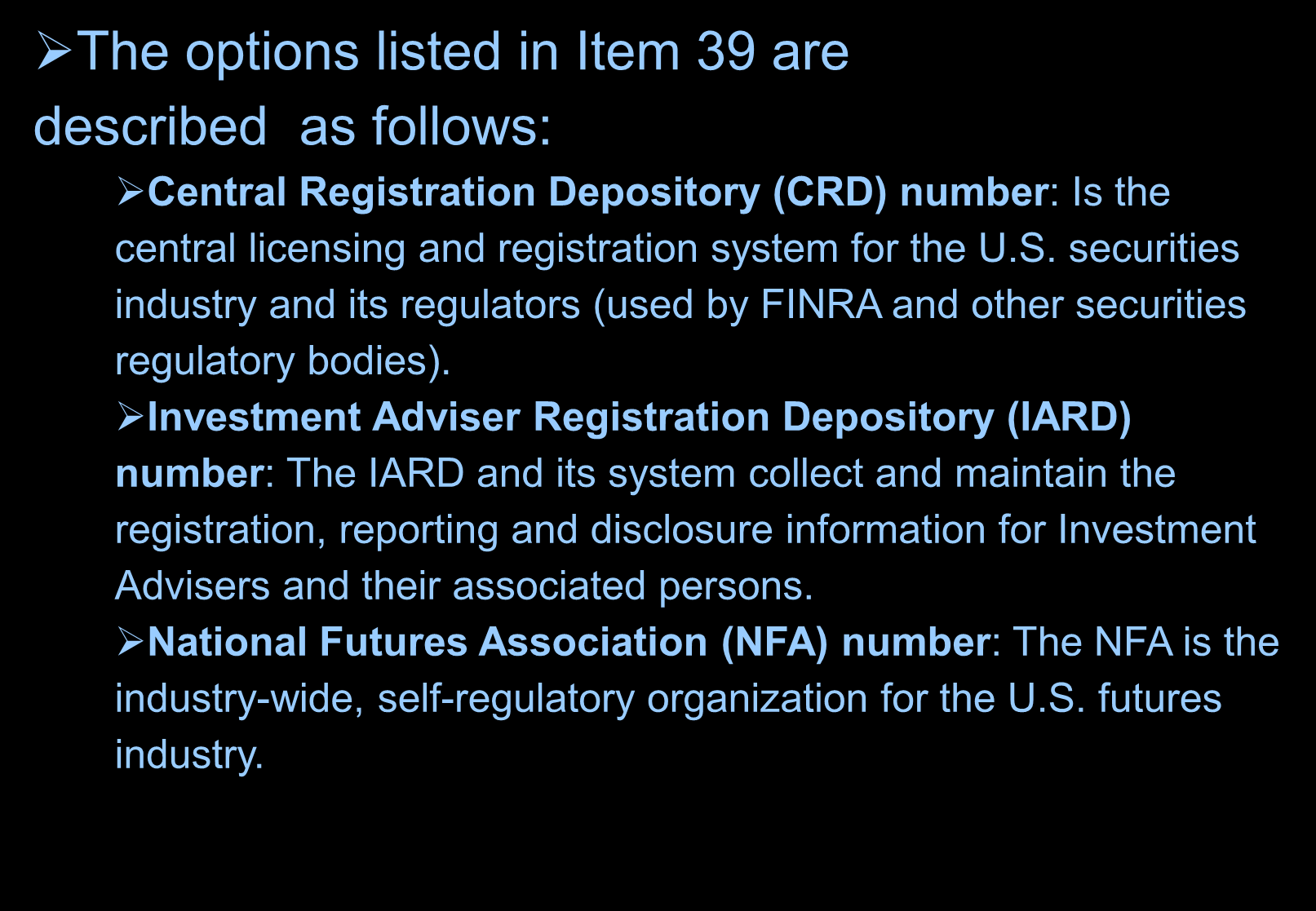 Financial Institution Identification The options listed in Item 39 are described as follows: Central Registration Depository (CRD) number: Is the central licensing and registration system for the U.S.