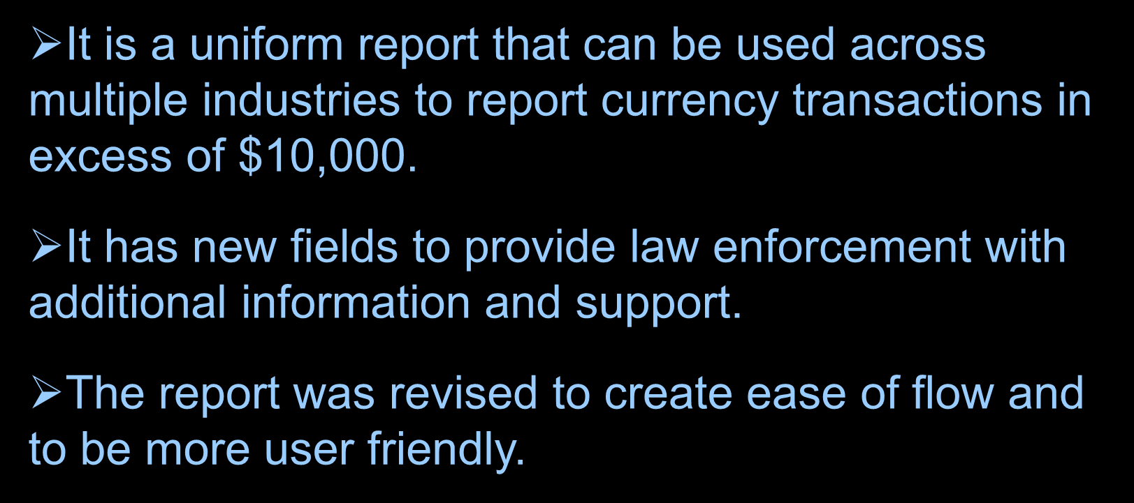 The New FinCEN CTR General Information It is a uniform report that can be used across multiple industries to report currency transactions in excess of $10,000.
